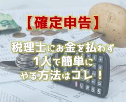 【確定申告】税理士にお金を払わず1人で簡単にやる方法はコレ!